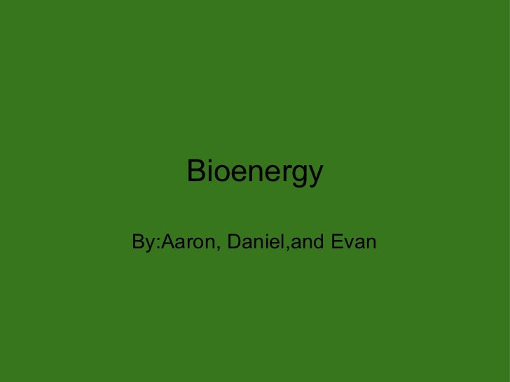 Bioenergy By:Aaron, Daniel,and Evan