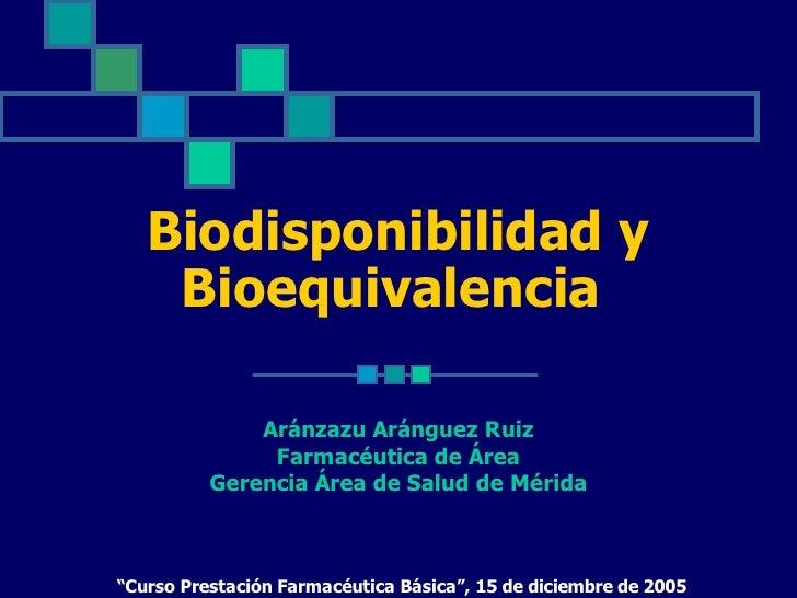Biodisponibilidad y     Bioequivalencia                Aránzazu Aránguez Ruiz                Farmacéutica de Área         ...