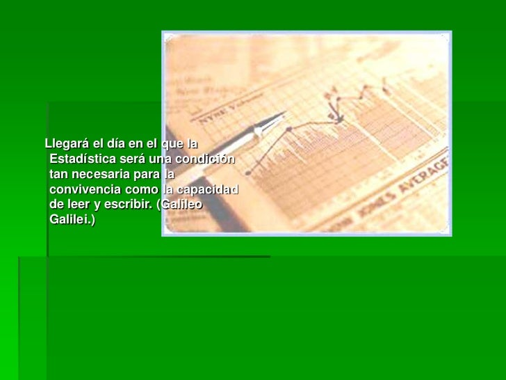 Llegará el día en el que la Estadística será una condición tan necesaria para la convivencia como la capacidad de leer y e...