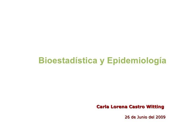 Bioestadística y Epidemiología Carla Lorena Castro Witting 26 de Junio del 2009