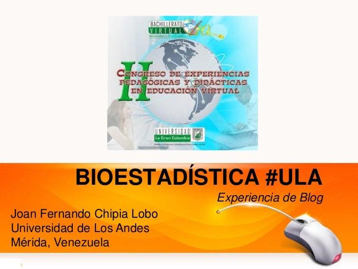 BIOESTADÍSTICA #ULA                            Experiencia de BlogJoan Fernando Chipia LoboUniversidad de Los AndesMérida,...