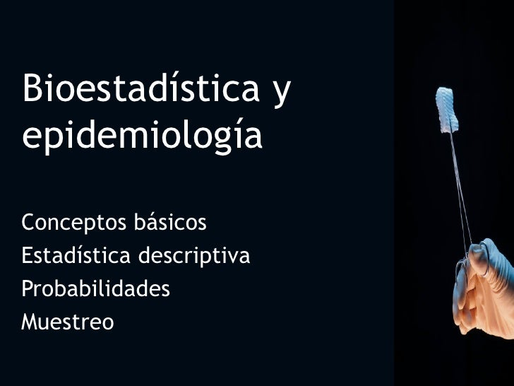 Bioestadística y epidemiología Conceptos básicos  Estadística descriptiva Probabilidades Muestreo