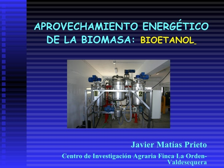 APROVECHAMIENTO ENERGÉTICO DE LA BIOMASA:   BIOETANOL   Javier Matías Prieto Centro de Investigación Agraria Finca La Orde...