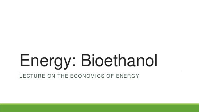 Energy: BioethanolLECTURE ON THE ECONOMICS OF ENERGY