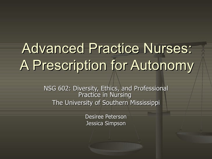 Advanced Practice Nurses: A Prescription for Autonomy NSG 602: Diversity, Ethics, and Professional Practice in Nursing  Th...