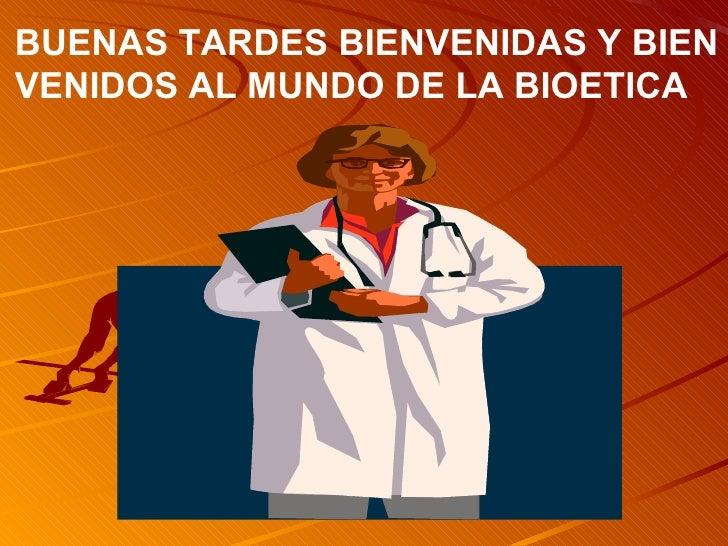 BUENAS TARDES BIENVENIDAS Y BIEN VENIDOS AL MUNDO DE LA BIOETICA