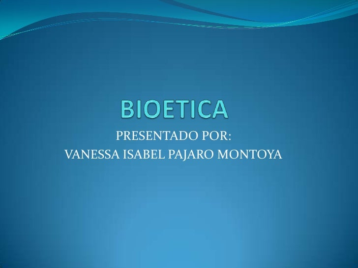 BIOETICA<br />PRESENTADO POR:<br />VANESSA ISABEL PAJARO MONTOYA<br />