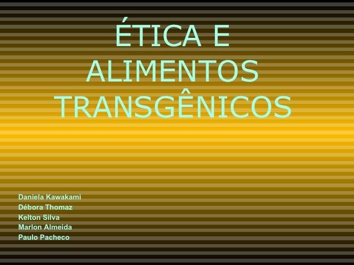 ÉTICA E ALIMENTOS TRANSGÊNICOS Daniela Kawakami Débora Thomaz Kelton Silva Marlon Almeida Paulo Pacheco