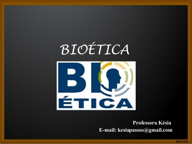 BIOÉTICA  Professora Késia  E-mail: kesiapassos@gmail.com
