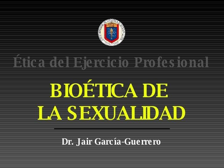 BIOÉTICA DE  LA SEXUALIDAD Dr. Jair Garc ía-Guerrero Ética del Ejercicio Profesional