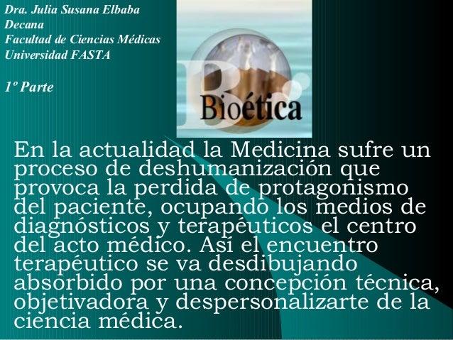 Dra. Julia Susana ElbabaDecanaFacultad de Ciencias MédicasUniversidad FASTA1º Parte En la actualidad la Medicina sufre un ...