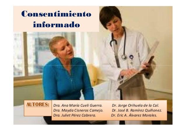 Consentimiento informado Dra. Ana María Cueli Guerra. Dr. Jorge Orihuela de la Cal. Dra. Mayda Cisneros Camejo. Dr. José B...