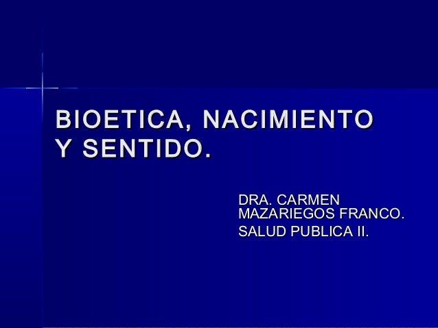 BIOETICA, NACIMIENTOY SENTIDO.           DRA. CARMEN           MAZARIEGOS FRANCO.           SALUD PUBLICA II.
