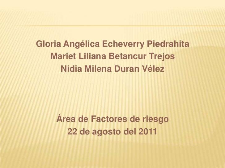 Gloria Angélica Echeverry Piedrahita   Mariet Liliana Betancur Trejos      Nidia Milena Duran Vélez    Área de Factores de...
