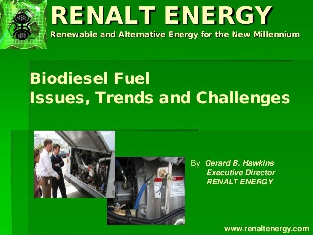 RENALT ENERGY Renewable and Alternative Energy for the New Millennium Biodiesel Fuel Issues, Trends and Challenges By Gera...