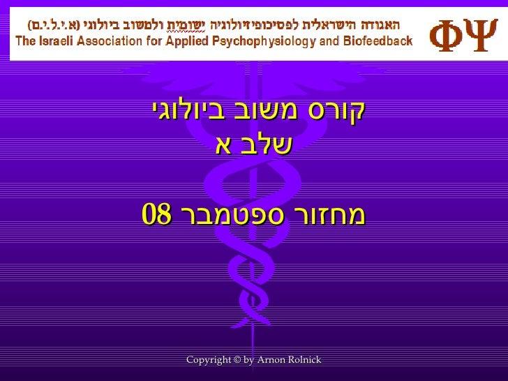קורס משוב ביולוגי  שלב א מחזור ספטמבר  08 Copyright © by Arnon Rolnick