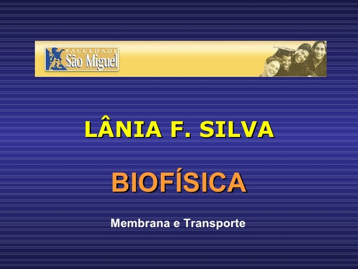 LÂNIA F. SILVA BIOFÍSICA Membrana e Transporte