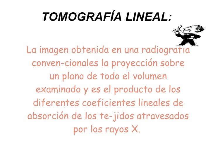 TOMOGRAFÍA LINEAL: La imagen obtenida en una radiografía convencionales la proyección sobre un plano de todo el volumen e...