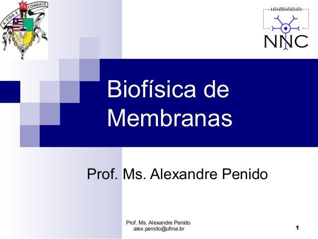 Biofísica de  MembranasProf. Ms. Alexandre Penido     Prof. Ms. Alexandre Penido        alex.penido@ufma.br       1
