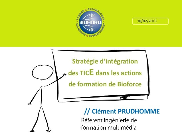 18/02/2013 Stratégie d'intégrationdes TICE dans les actionsde formation de Bioforce     // Clément PRUDHOMME