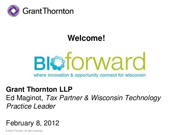 Welcome!Grant Thornton LLPEd Maginot, Tax Partner & Wisconsin TechnologyPractice LeaderFebruary 8, 2012© Grant Thornton. A...