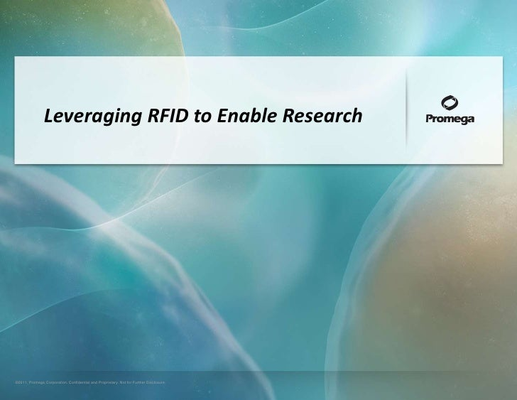 Leveraging RFID to Enable Research©2011, Promega Corporation. Confidential and Proprietary. Not for Further Disclosure.