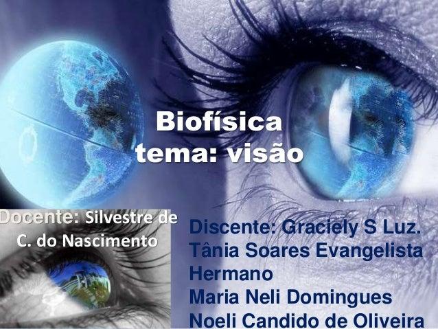 Biofísica  tema: visão  Docente: Silvestre de  C. do Nascimento  Discente: Graciely S Luz.  Tânia Soares Evangelista  Herm...