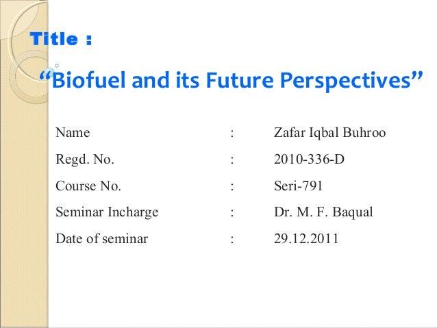 "Title :  ""Biofuel and its Future Perspectives"" Name  :  Zafar Iqbal Buhroo  Regd. No.  :  2010-336-D  Course No.  :  Seri-..."