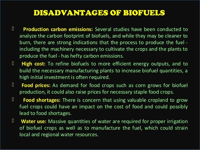 advantages and disadvantages of biofuels Furthermoredisadvantages aside from the various advantages of algae-based biofuel which can clog fuel lines and filters in a vehicle's fuel system at even lower temperatures as the cloud and pour points for algaebased biofuel are higher than those for petroleum.
