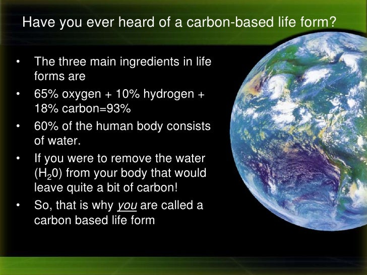 Have you ever heard of a carbon-based life form?<br /><ul><li>The three main ingredients in life forms are
