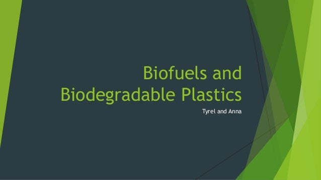 Biofuels and Biodegradable Plastics Tyrel and Anna