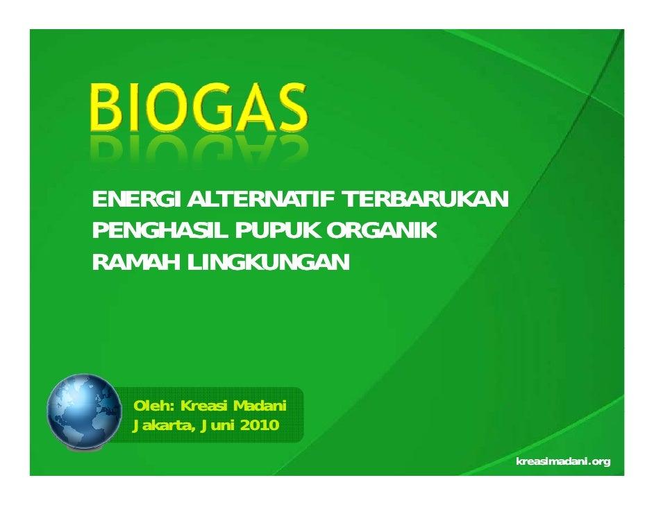 ENERGI ALTERNATIF TERBARUKAN PENGHASIL PUPUK ORGANIK RAMAH LINGKUNGAN       Oleh: Kreasi Madani   Jakarta, Juni 2010      ...