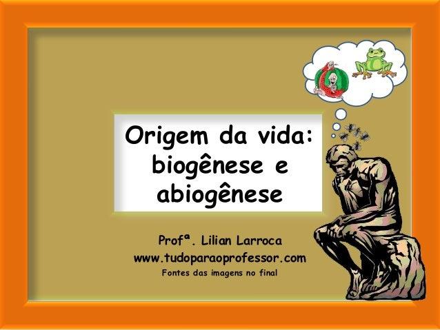 Origem da vida:  biogênese e  abiogênese   Profª. Lilian Larrocawww.tudoparaoprofessor.com    Fontes das imagens no final