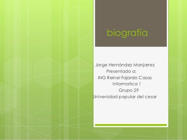 biografía Jorge Hernández Manjarrez      Presentado a:  ING Reinel Fajardo Casas         Informatica 1            Grupo 29...