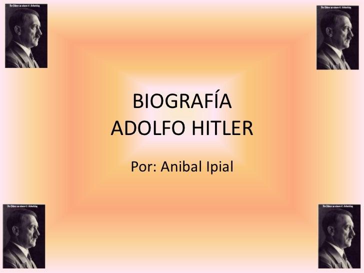 BIOGRAFÍAADOLFO HITLER Por: Anibal Ipial