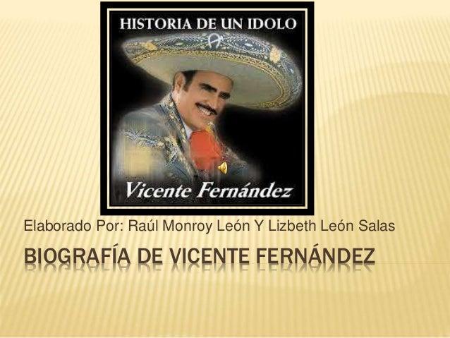 BIOGRAFÍA DE VICENTE FERNÁNDEZ Elaborado Por: Raúl Monroy León Y Lizbeth León Salas