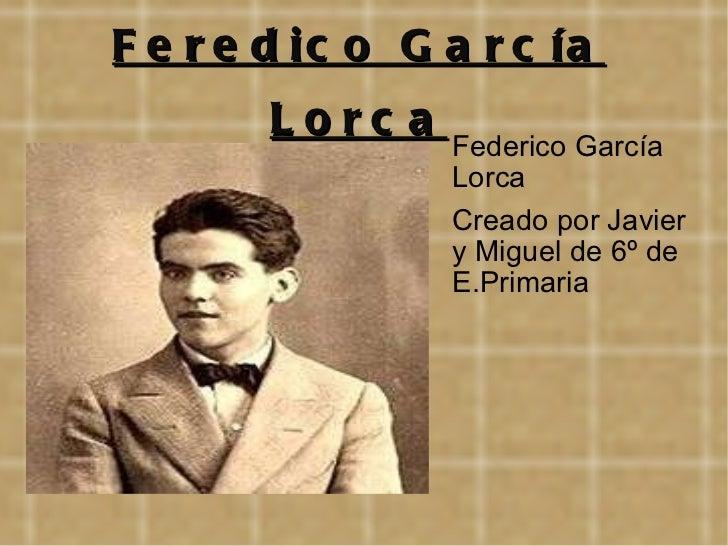 Feredico García Lorca <ul><li>Federico García Lorca </li></ul><ul><li>Creado por Javier y Miguel de 6º de E.Primaria </li>...