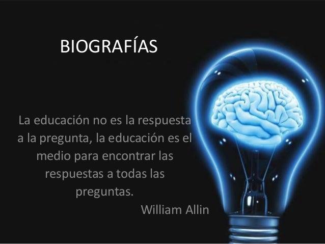 BIOGRAFÍAS La educación no es la respuesta a la pregunta, la educación es el medio para encontrar las respuestas a todas l...