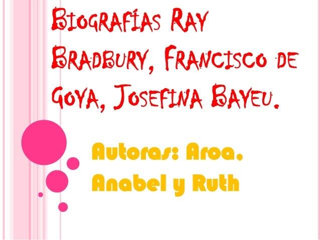 BIOGRAFÍAS RAY BRADBURY, FRANCISCO DE GOYA, JOSEFINA BAYEU. Autoras: Aroa, Anabel y Ruth