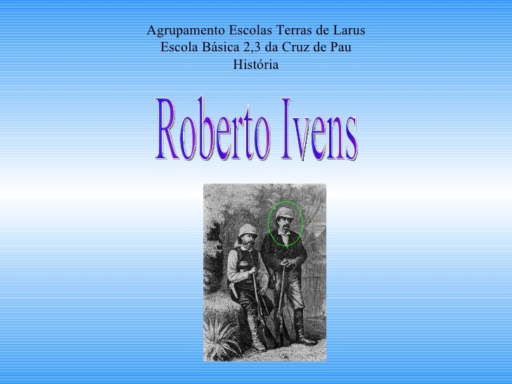 Agrupamento Escolas Terras de Larus Escola Básica 2,3 da Cruz de Pau História Roberto Ivens