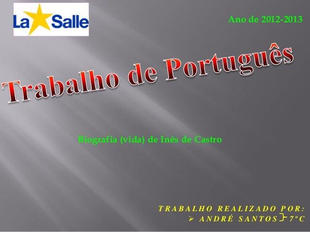 Ano de 2012-2013  Biografia (vida) de Inês de Castro  TRABALHO REALIZADO POR:  ANDRÉ SANTOS 7ºC
