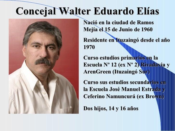 Concejal Walter Eduardo Elías Nació en la ciudad de Ramos  Mejía el 15 de Junio de 1960 Residente en Ituzaingó desde el añ...