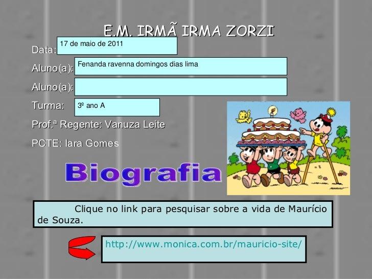 E.M. IRMÃ IRMA ZORZI Data: Aluno(a): Aluno(a):  Turma: Prof.ª Regente: Vanuza Leite PCTE: Iara Gomes Biografia Clique no l...