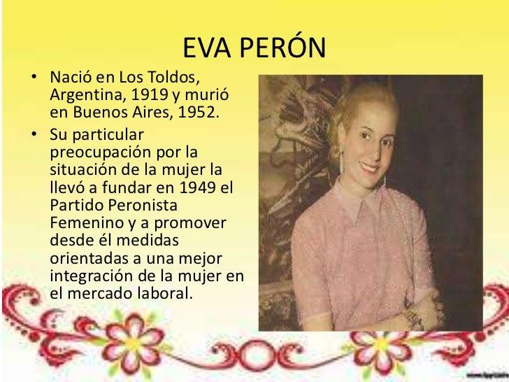 EVA PERÓN• Nació en Los Toldos,  Argentina, 1919 y murió  en Buenos Aires, 1952.• Su particular  preocupación por la  situ...