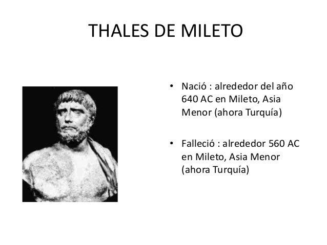 THALES DE MILETO  • Nació : alrededor del año  640 AC en Mileto, Asia  Menor (ahora Turquía)  • Falleció : alrededor 560 A...