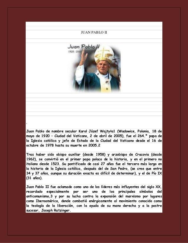 JUAN PABLO II  . Juan Pablo de nombre secular Karol Józef Wojtyła1 (Wadowice, Polonia, 18 de mayo de 1920 – Ciudad del Vat...