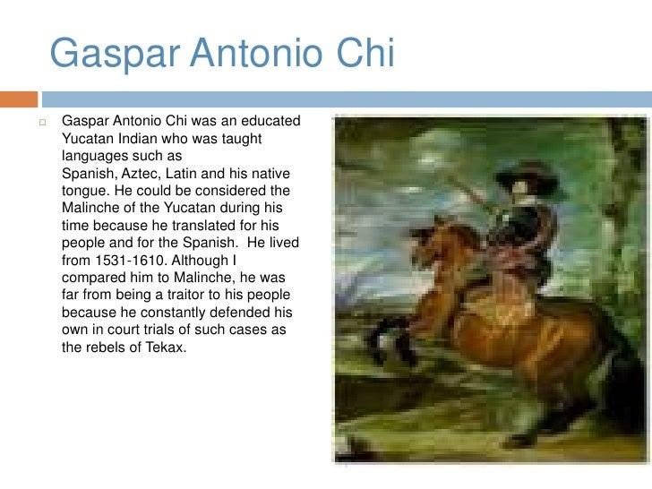 Gaspar Antonio Chi<br />Gaspar Antonio Chi was an educated Yucatan Indian who was taught languages such as Spanish, Aztec,...