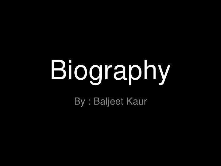 Biography<br />By : Baljeet Kaur<br />