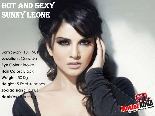 Hot And SexySunny LeoneBorn : May, 13, 1981Location : CanadaEye Color : BrownHair Color : BlackWeight : 50 KgHeight : 5 Fe...