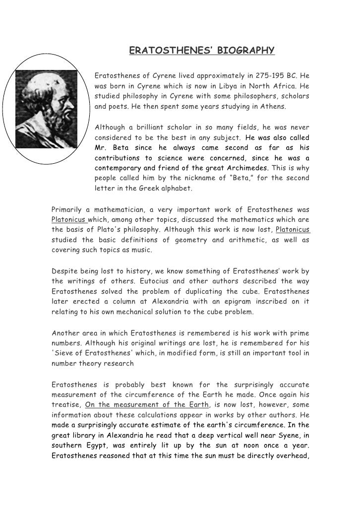 ERATOSTHENES' BIOGRAPHY              Eratosthenes of Cyrene lived approximately in 275-195 BC. He             was born in ...